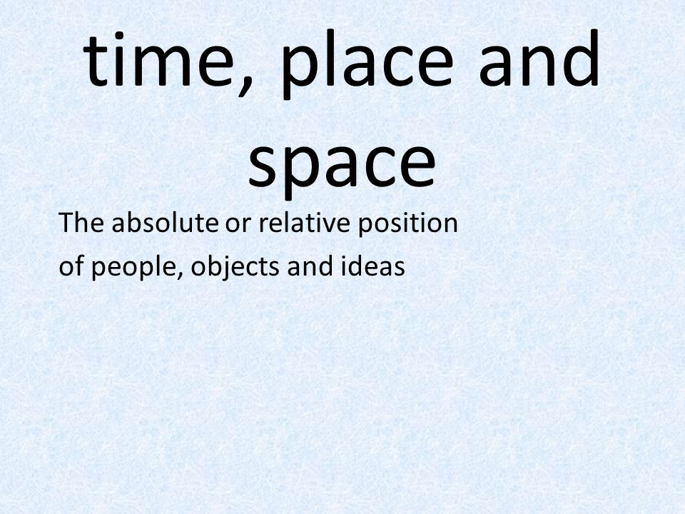 time, place and space The absolute or relative position of people, objects and ideas