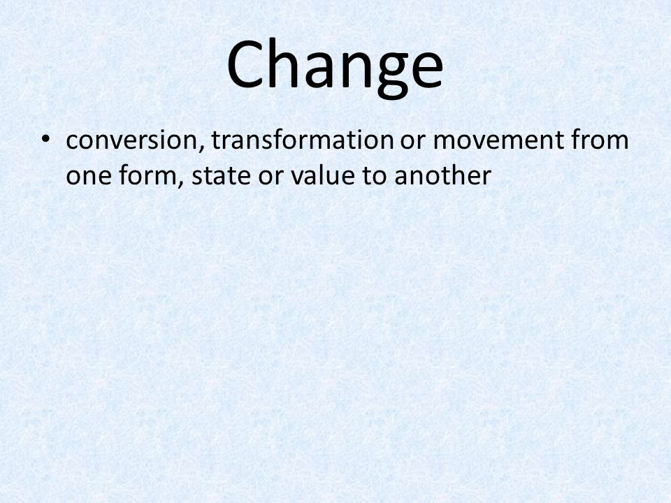 Change conversion, transformation or movement from one form, state or value to another