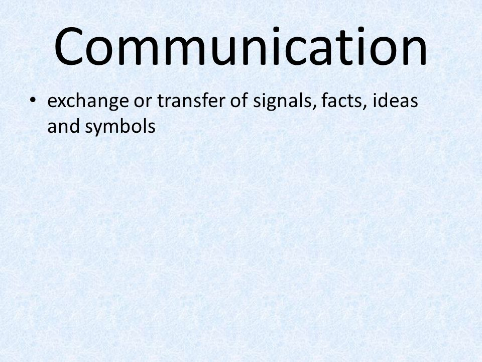 Communication exchange or transfer of signals, facts, ideas and symbols