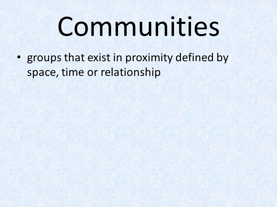 Communities groups that exist in proximity defined by space, time or relationship