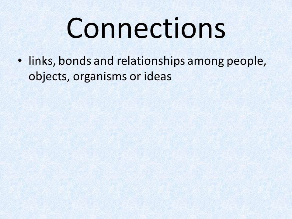 Connections links, bonds and relationships among people, objects, organisms or ideas