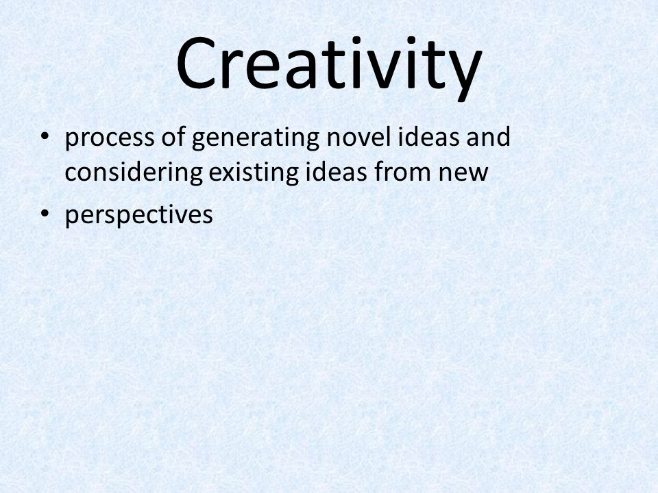 Creativity process of generating novel ideas and considering existing ideas from new perspectives