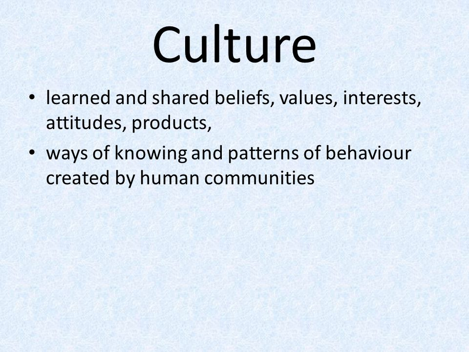 Culture learned and shared beliefs, values, interests, attitudes, products, ways of knowing and patterns of behaviour created by human communities.