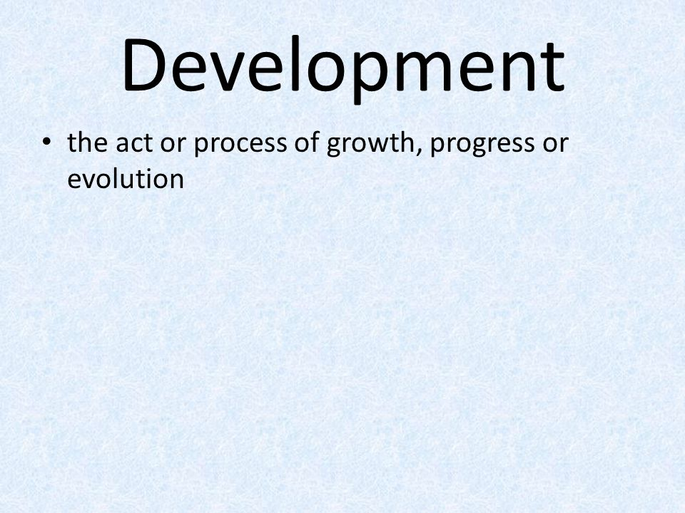 Development the act or process of growth, progress or evolution