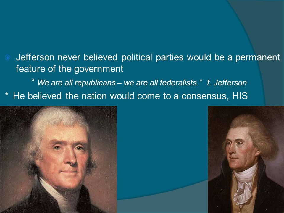 Jefferson never believed political parties would be a permanent feature of the government