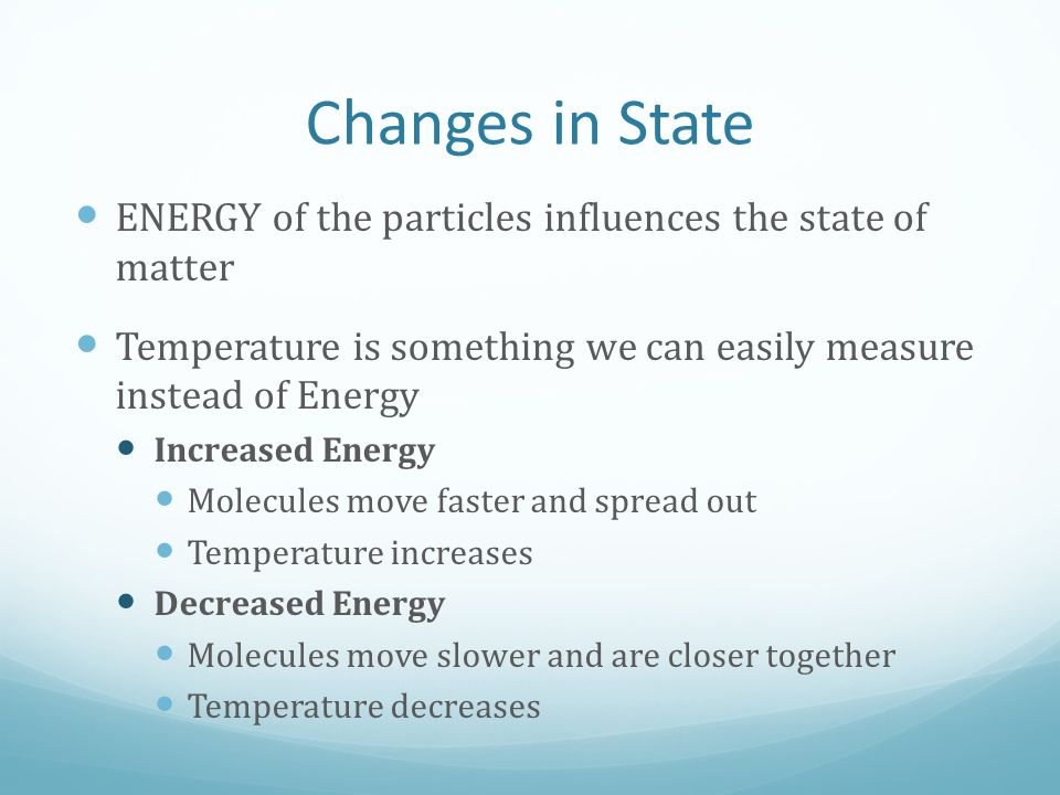 Changes in State ENERGY of the particles influences the state of matter. Temperature is something we can easily measure instead of Energy.