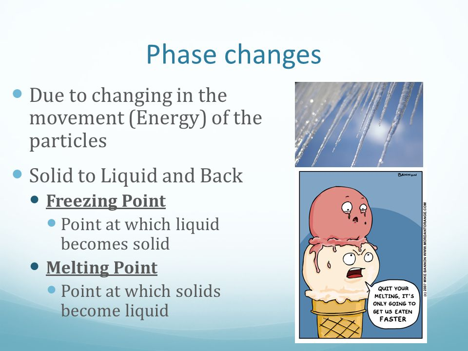 Phase changes Due to changing in the movement (Energy) of the particles. Solid to Liquid and Back.