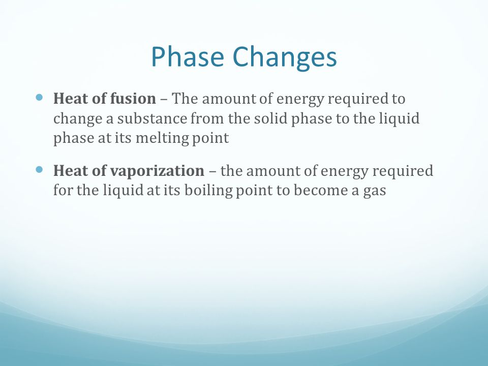 Phase Changes Heat of fusion – The amount of energy required to change a substance from the solid phase to the liquid phase at its melting point.