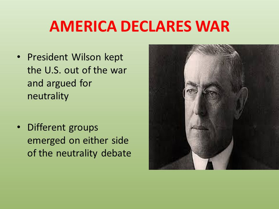 AMERICA DECLARES WAR President Wilson kept the U.S. out of the war and argued for neutrality.
