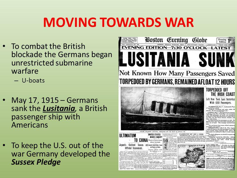 MOVING TOWARDS WAR To combat the British blockade the Germans began unrestricted submarine warfare.