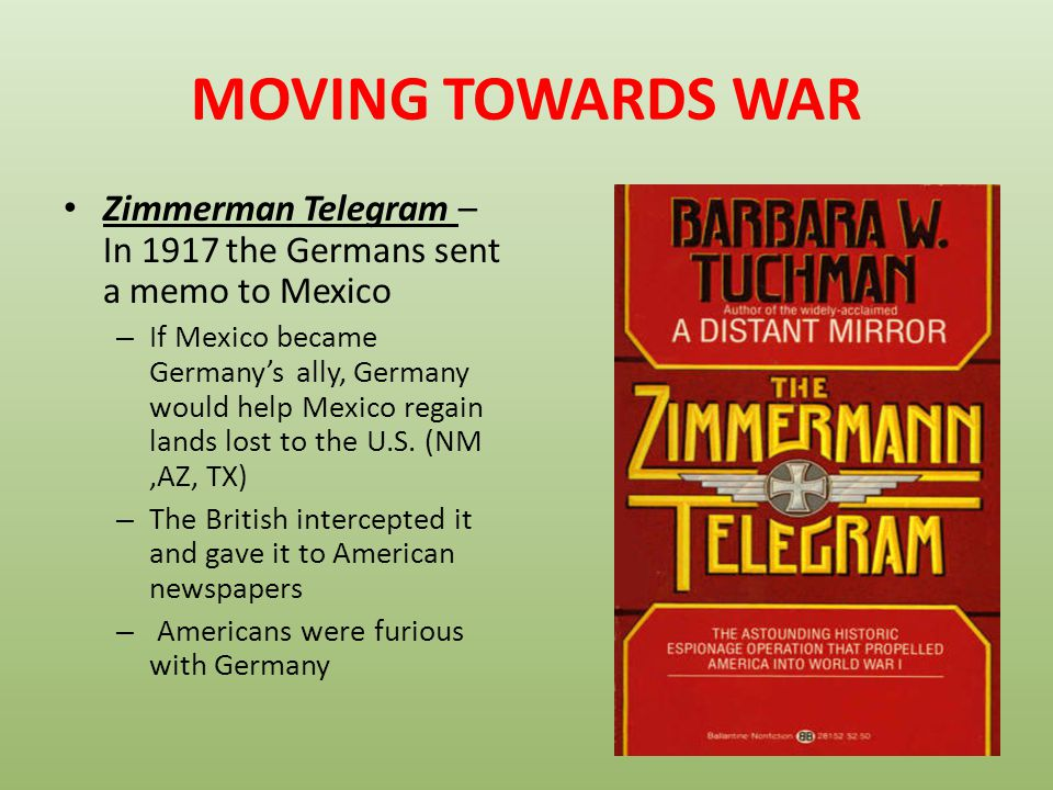 MOVING TOWARDS WAR Zimmerman Telegram – In 1917 the Germans sent a memo to Mexico.