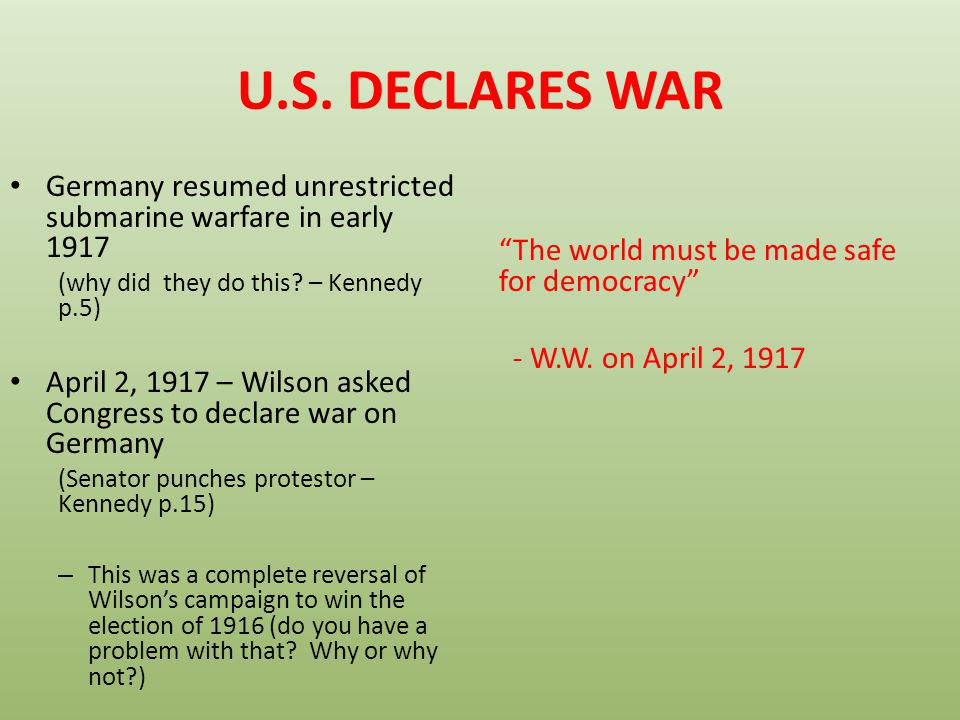 U.S. DECLARES WAR Germany resumed unrestricted submarine warfare in early 1917. (why did they do this – Kennedy p.5)