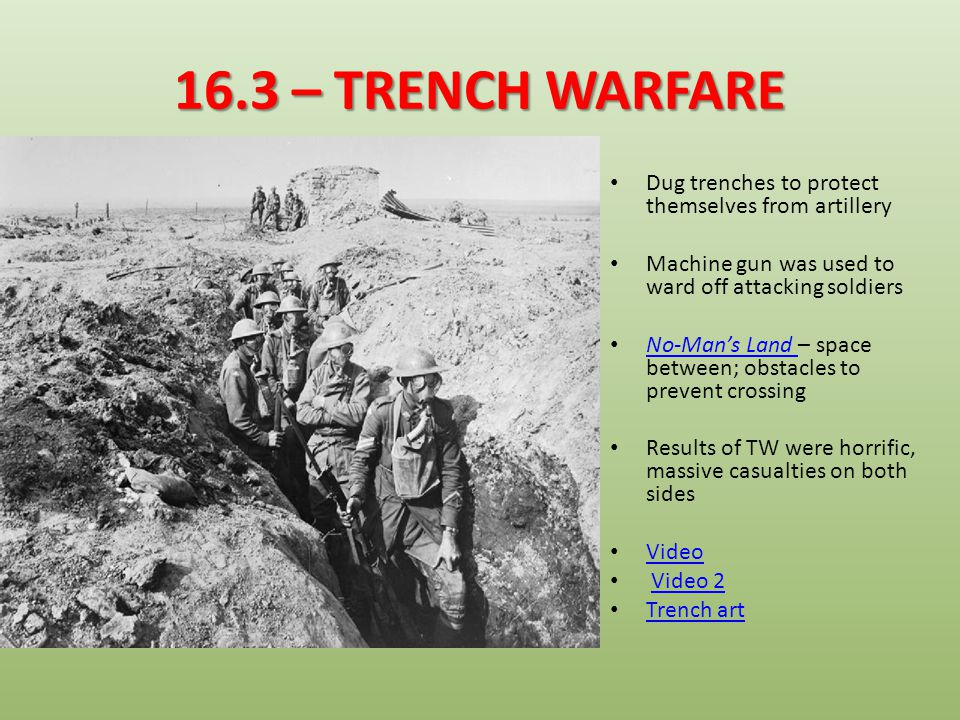 16.3 – TRENCH WARFARE Dug trenches to protect themselves from artillery. Machine gun was used to ward off attacking soldiers.