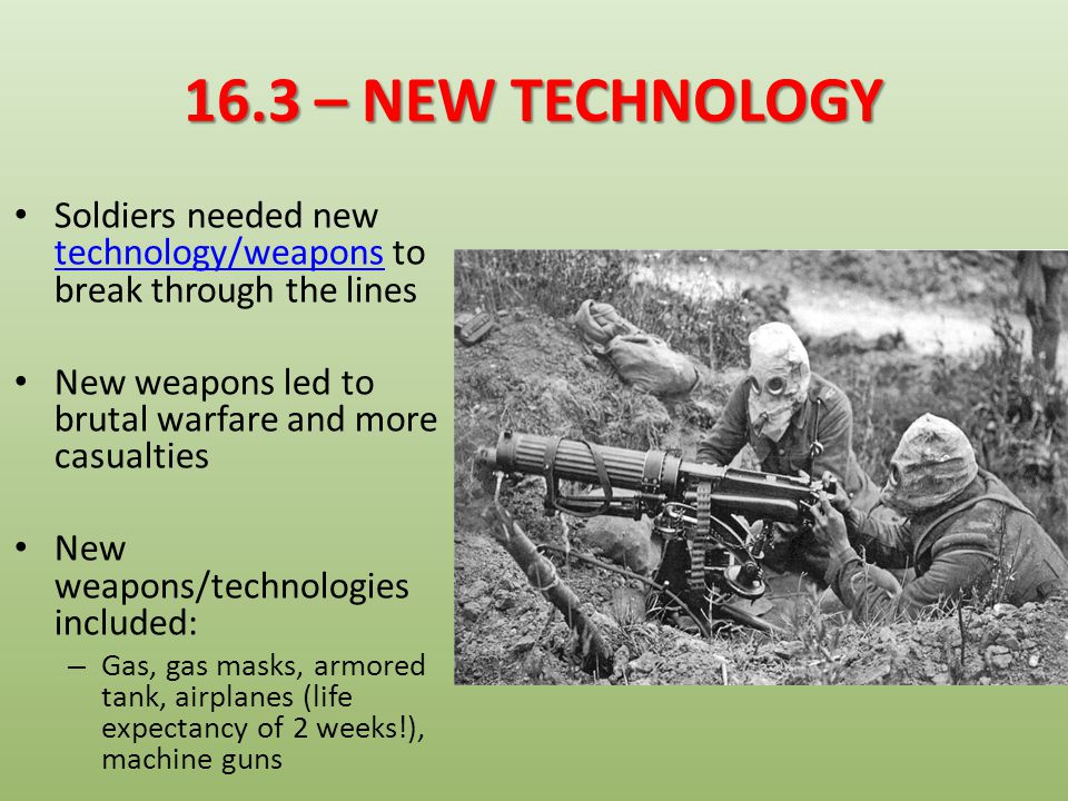 16.3 – NEW TECHNOLOGY Soldiers needed new technology/weapons to break through the lines. New weapons led to brutal warfare and more casualties.