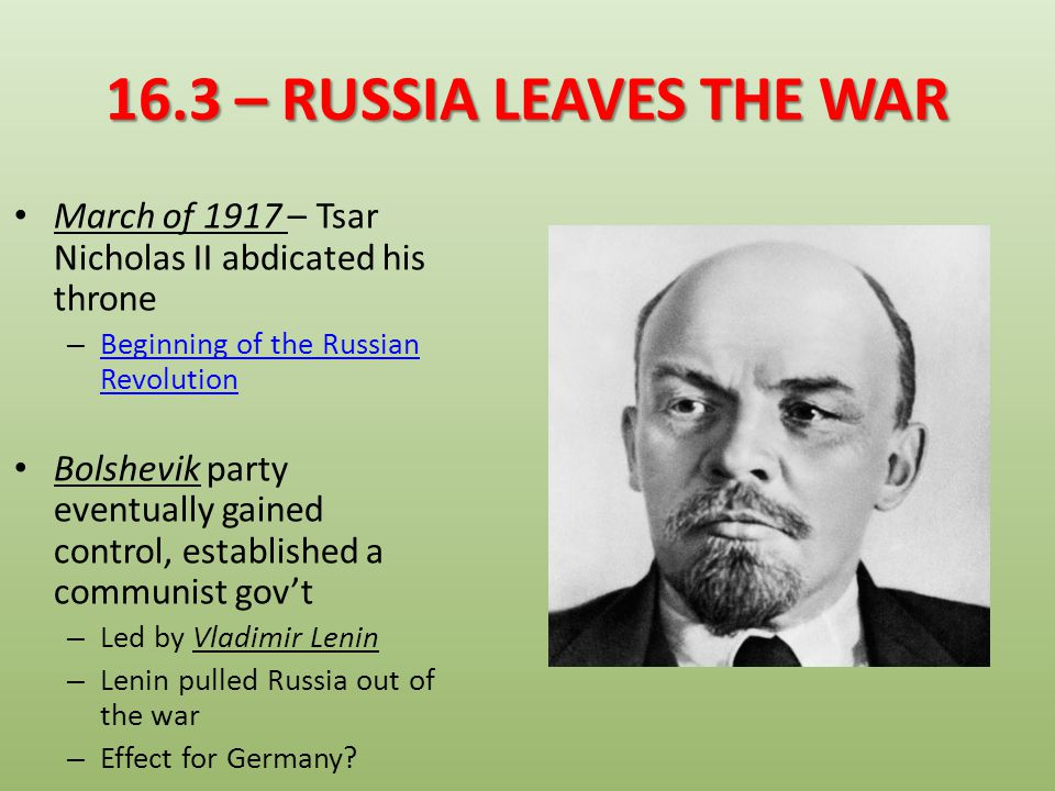16.3 – RUSSIA LEAVES THE WAR March of 1917 – Tsar Nicholas II abdicated his throne. Beginning of the Russian Revolution.