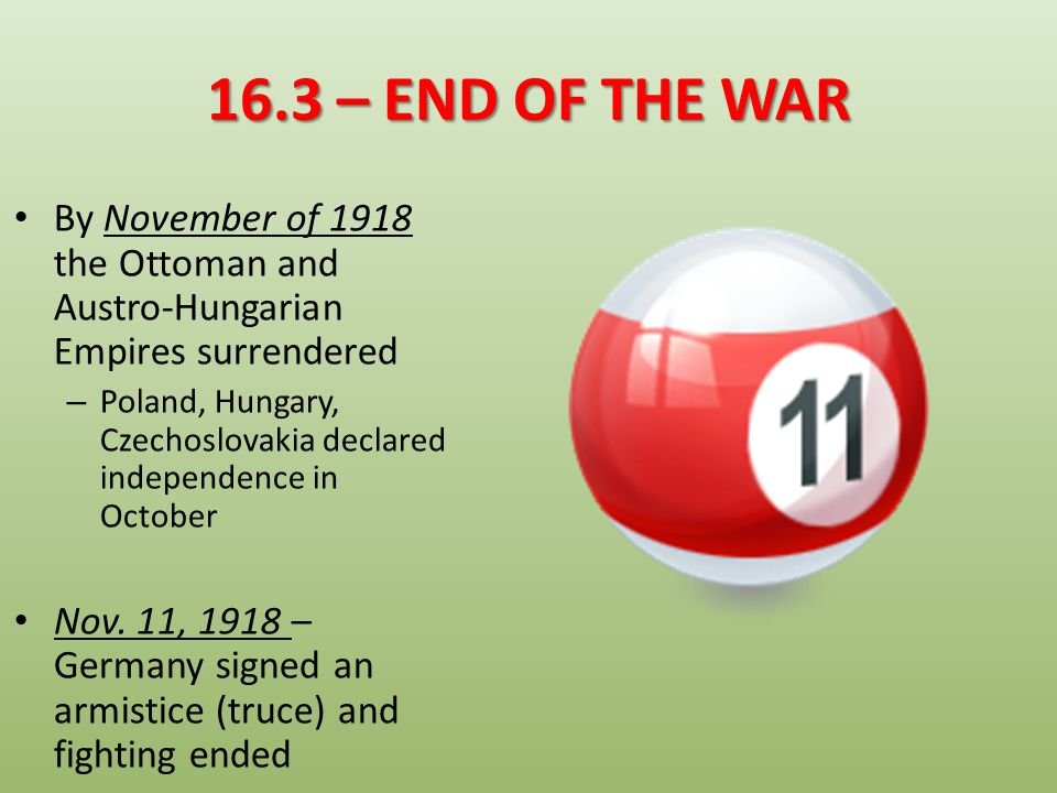 16.3 – END OF THE WAR By November of 1918 the Ottoman and Austro-Hungarian Empires surrendered.
