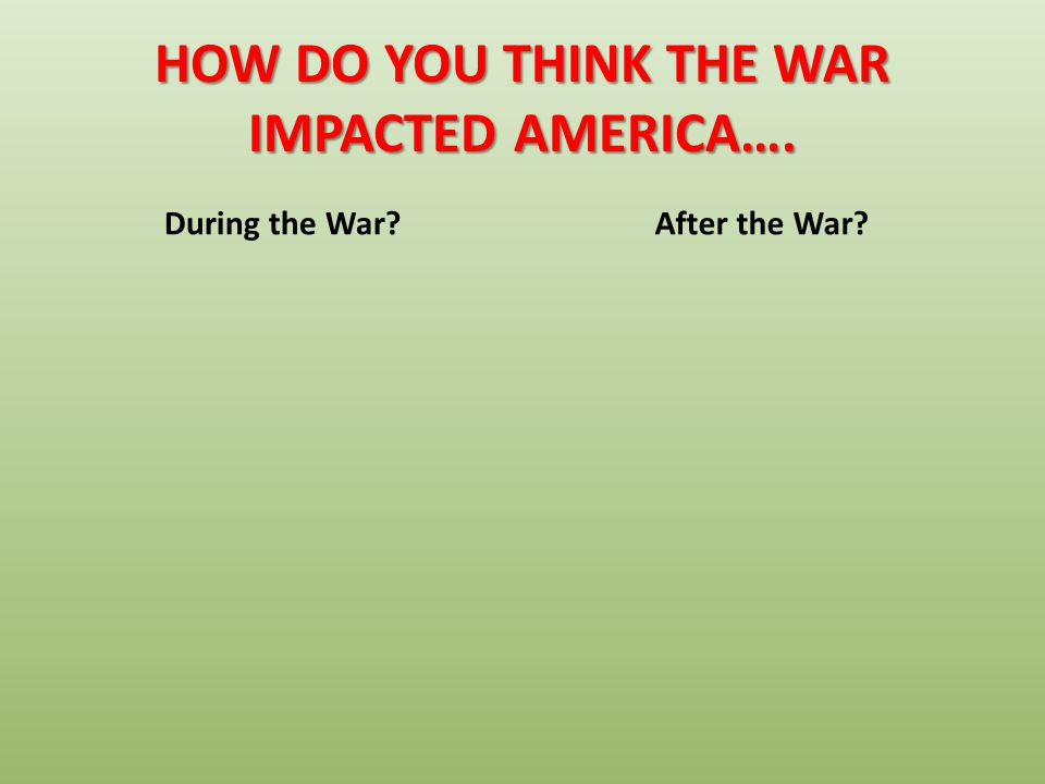 HOW DO YOU THINK THE WAR IMPACTED AMERICA….