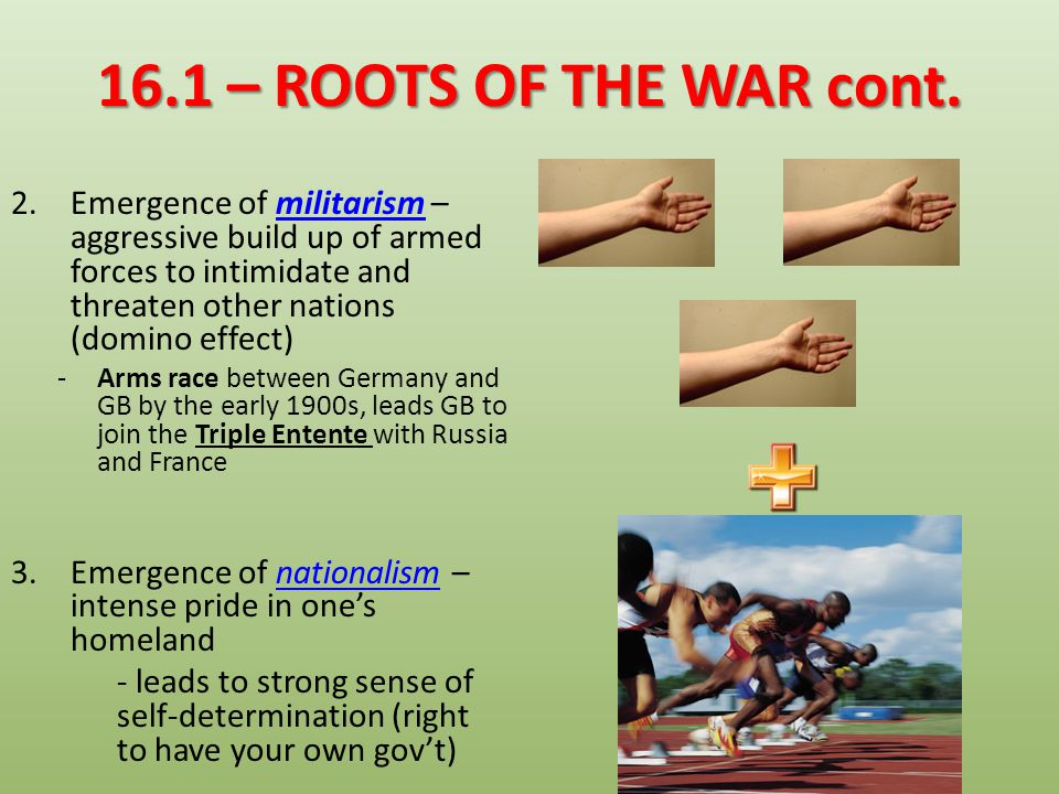 16.1 – ROOTS OF THE WAR cont. Emergence of militarism – aggressive build up of armed forces to intimidate and threaten other nations (domino effect)