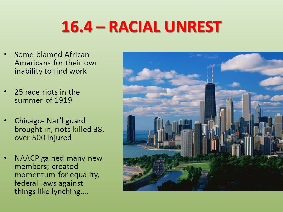 16.4 – RACIAL UNREST Some blamed African Americans for their own inability to find work. 25 race riots in the summer of 1919.