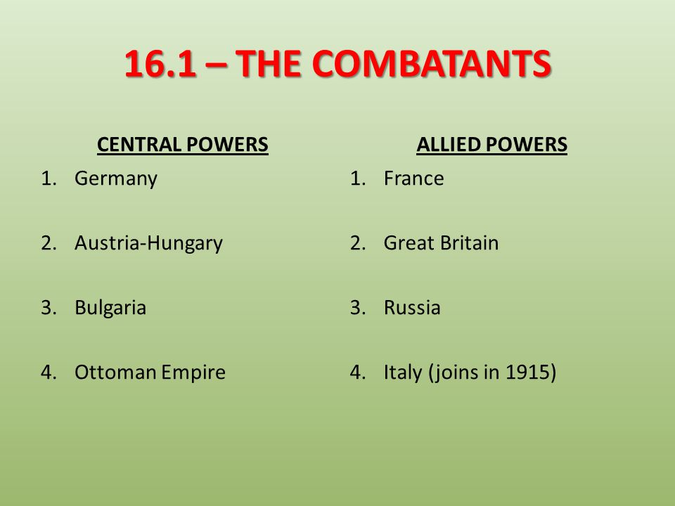 16.1 – THE COMBATANTS CENTRAL POWERS ALLIED POWERS Germany