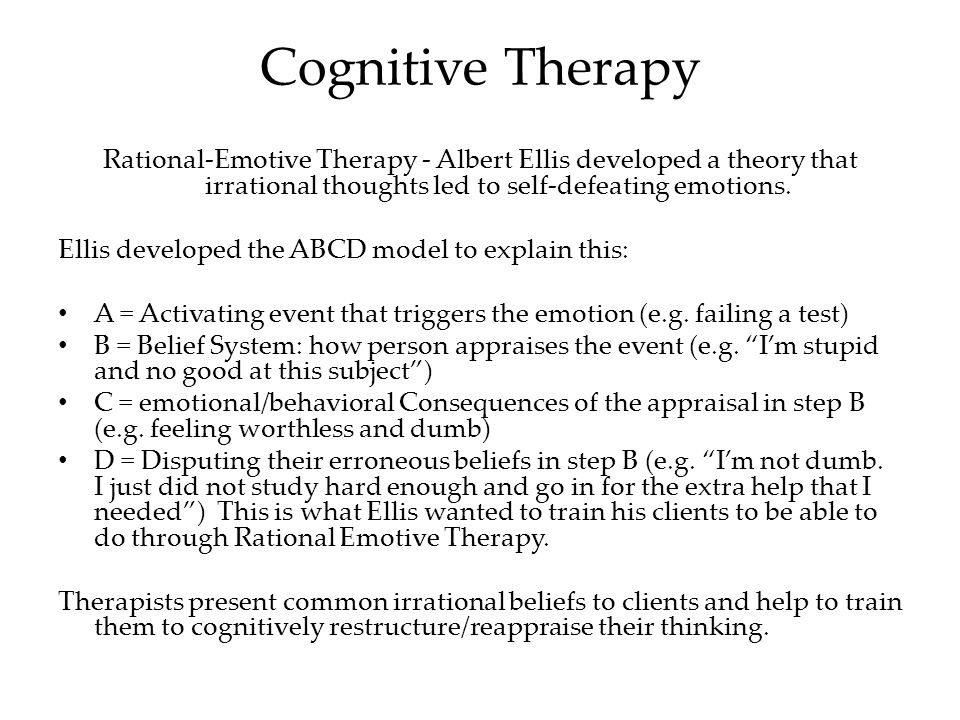 Cognitive Therapy Rational-Emotive Therapy - Albert Ellis developed a theory that irrational thoughts led to self-defeating emotions.