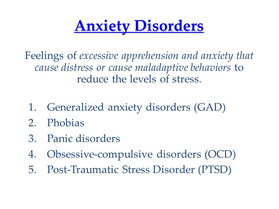Anxiety Disorders Feelings of excessive apprehension and anxiety that cause distress or cause maladaptive behaviors to reduce the levels of stress.