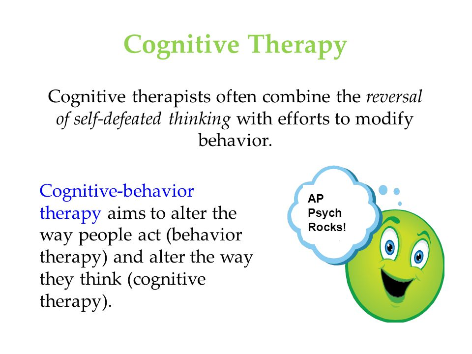 Cognitive Therapy Cognitive therapists often combine the reversal of self-defeated thinking with efforts to modify behavior.
