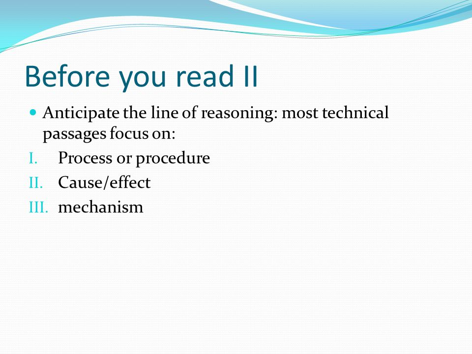 Before you read II Anticipate the line of reasoning: most technical passages focus on: Process or procedure.