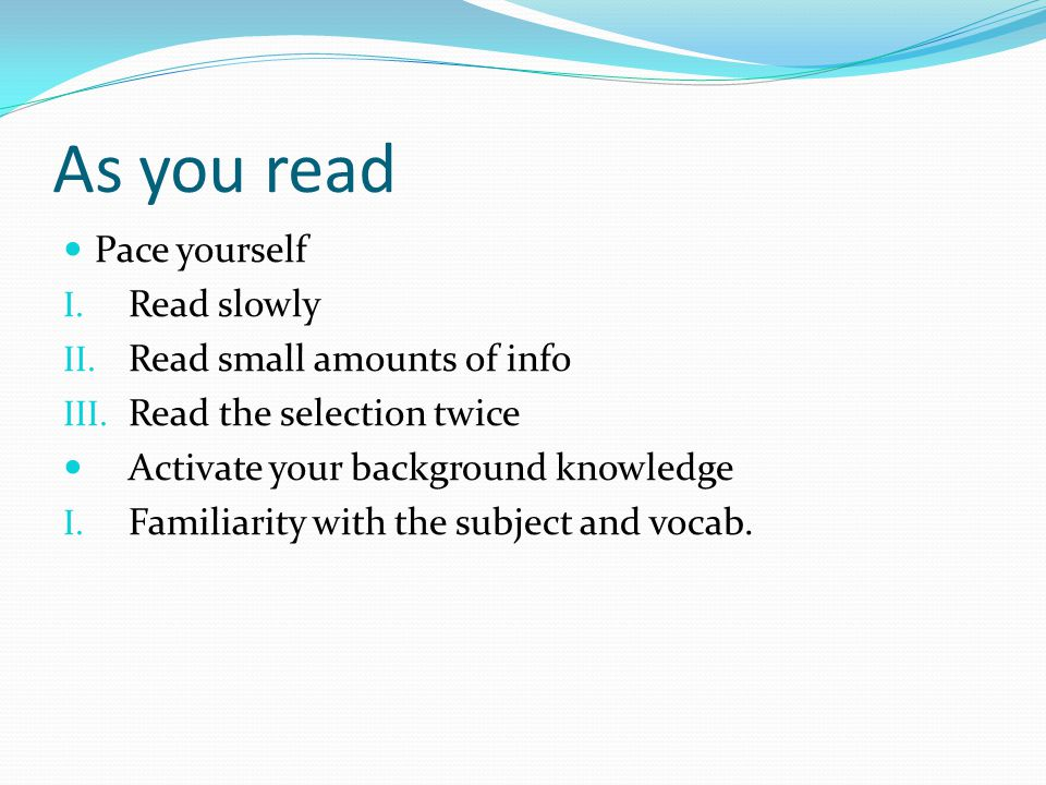 As you read Pace yourself Read slowly Read small amounts of info