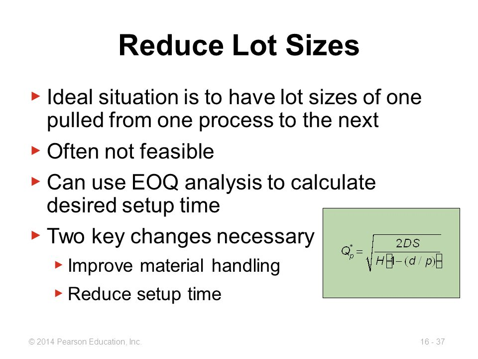Reduce Lot Sizes Ideal situation is to have lot sizes of one pulled from one process to the next. Often not feasible.