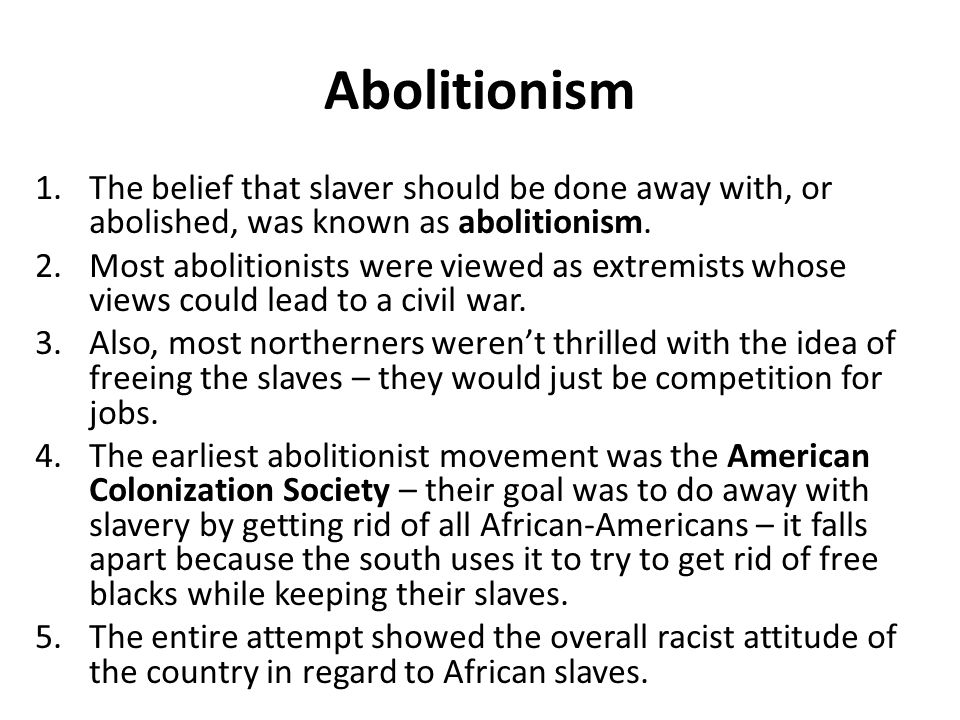 Abolitionism The belief that slaver should be done away with, or abolished, was known as abolitionism.