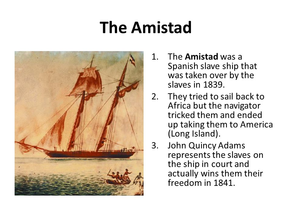 The Amistad The Amistad was a Spanish slave ship that was taken over by the slaves in 1839.
