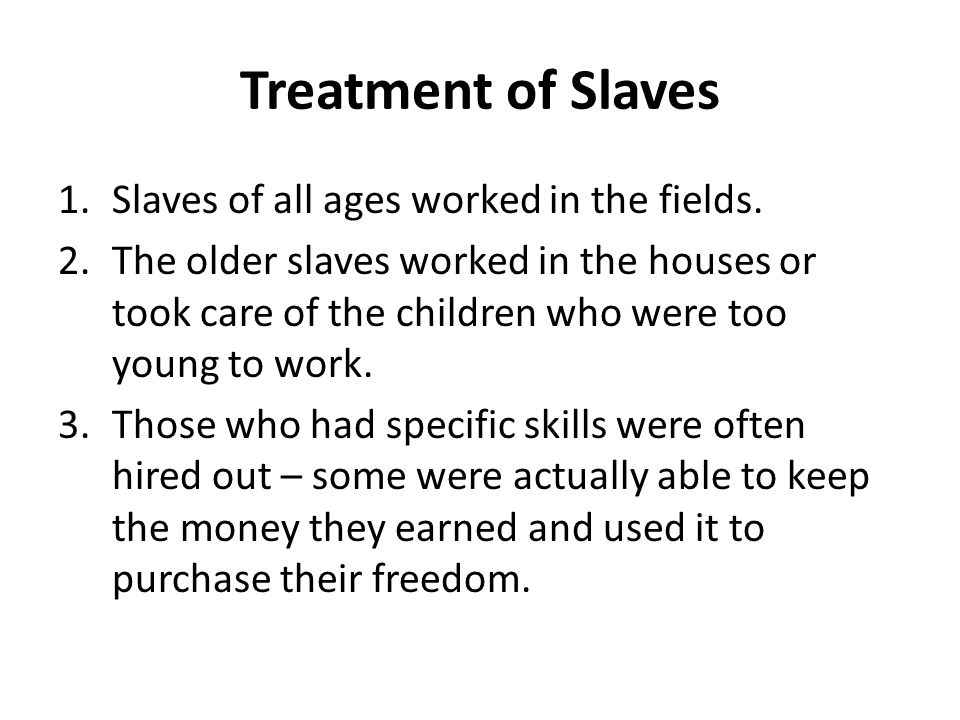Treatment of Slaves Slaves of all ages worked in the fields.