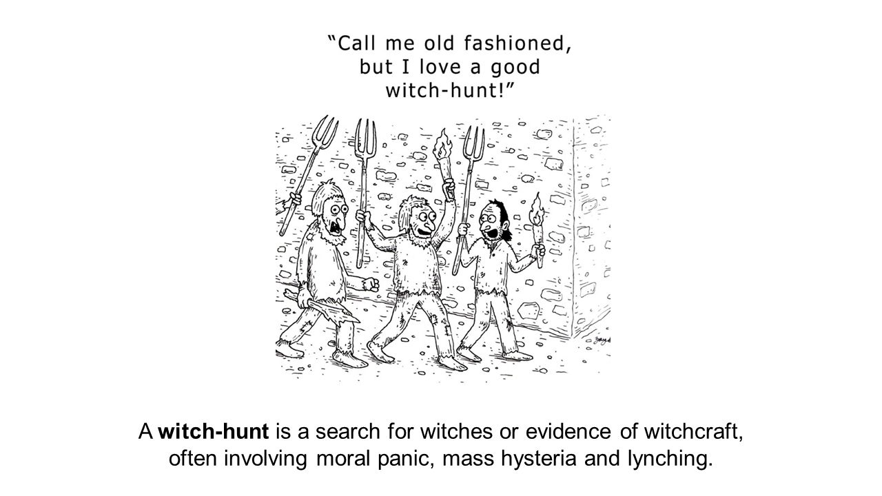 A witch-hunt is a search for witches or evidence of witchcraft, often involving moral panic, mass hysteria and lynching.