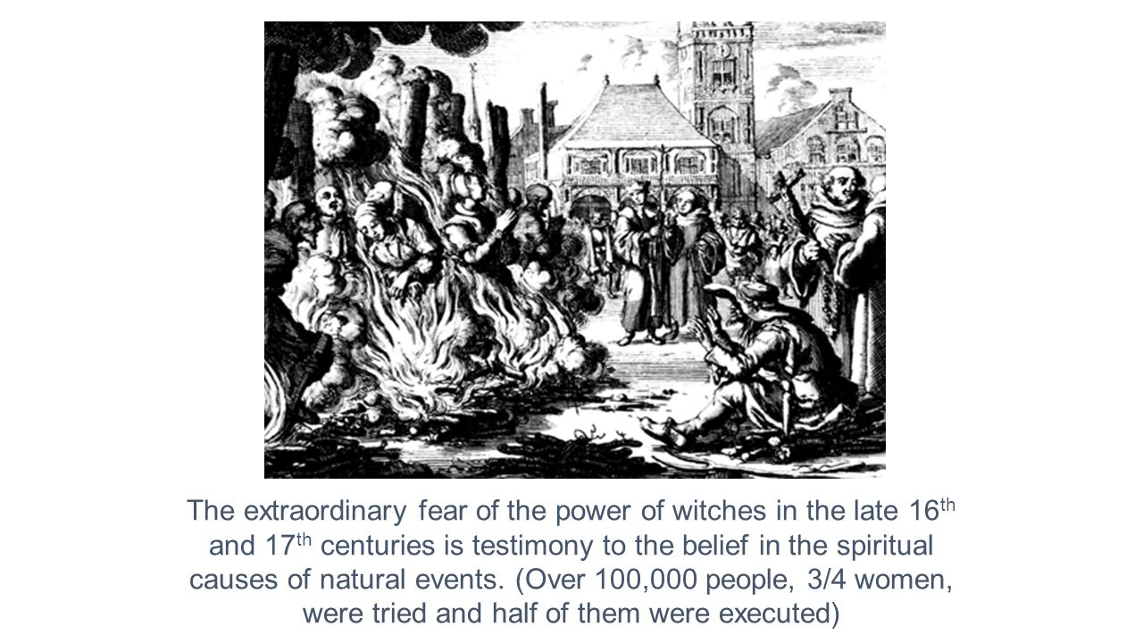 The extraordinary fear of the power of witches in the late 16th and 17th centuries is testimony to the belief in the spiritual causes of natural events.
