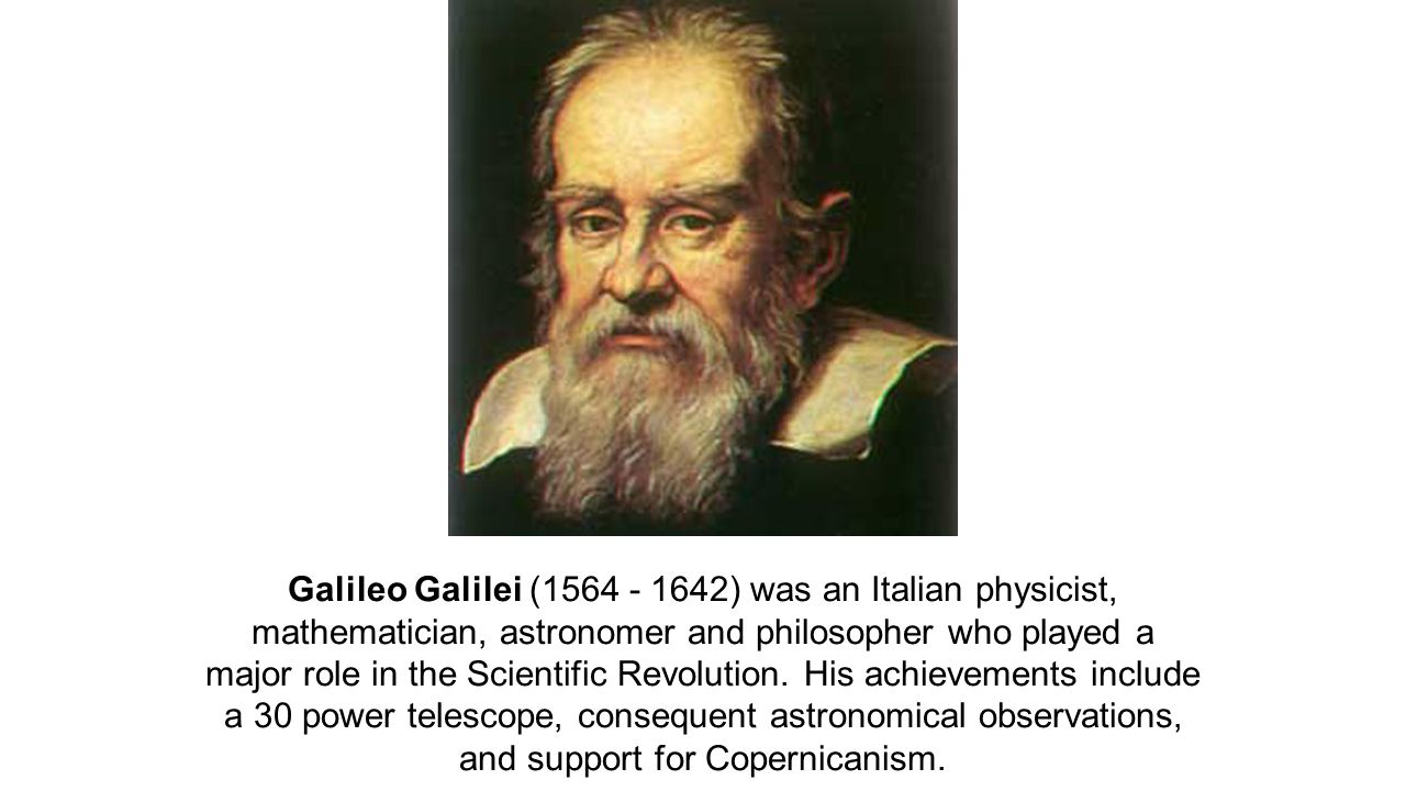 Galileo Galilei (1564 - 1642) was an Italian physicist, mathematician, astronomer and philosopher who played a major role in the Scientific Revolution.
