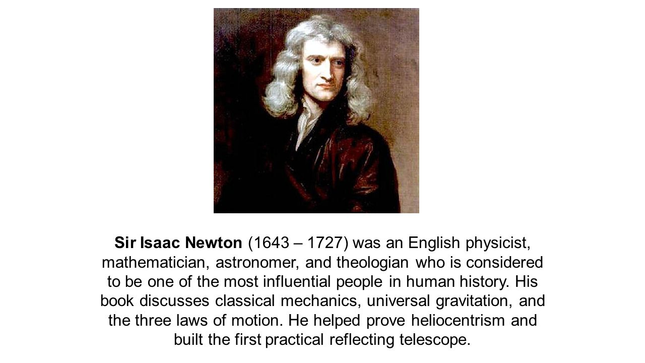 Sir Isaac Newton (1643 – 1727) was an English physicist, mathematician, astronomer, and theologian who is considered to be one of the most influential people in human history.