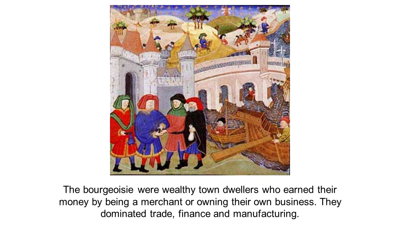 The bourgeoisie were wealthy town dwellers who earned their money by being a merchant or owning their own business.