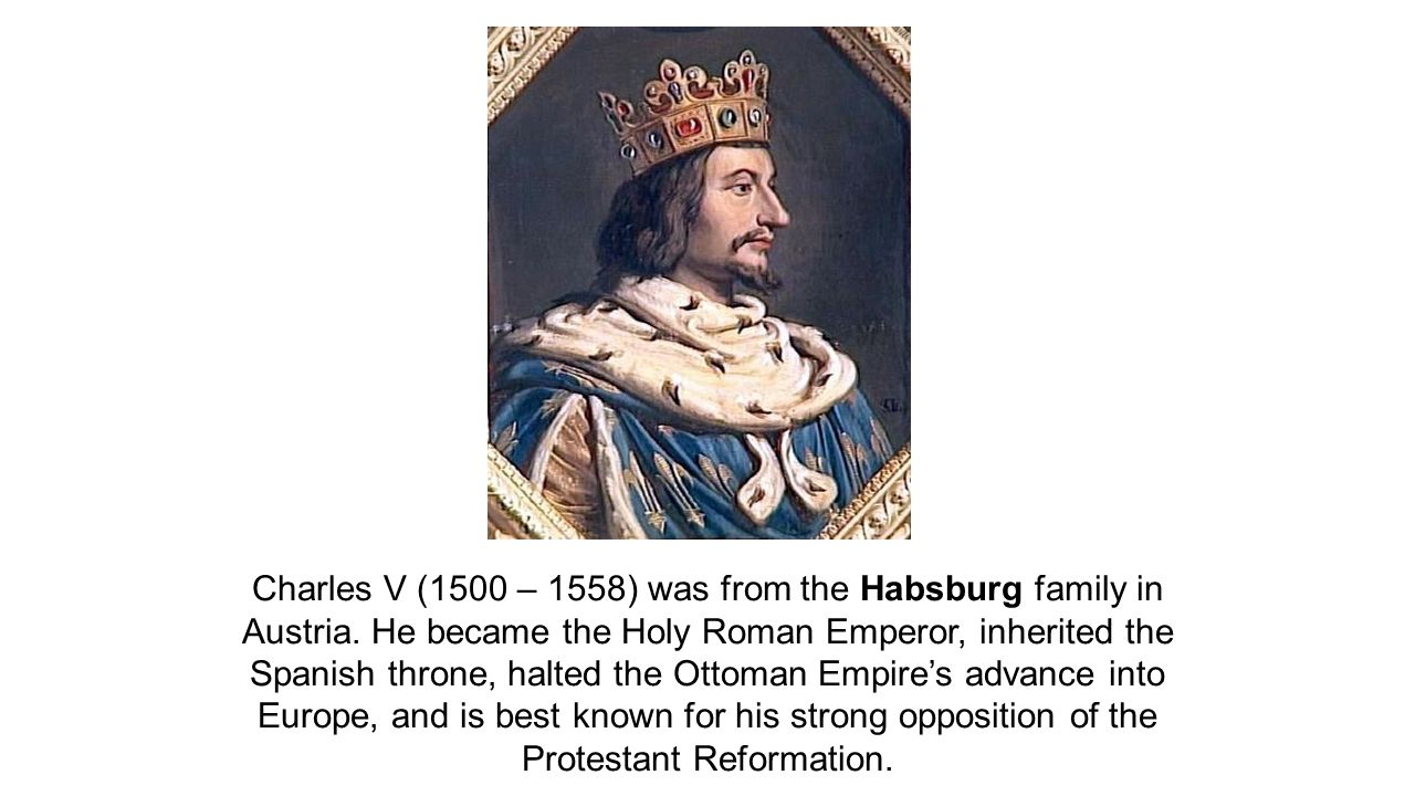 Charles V (1500 – 1558) was from the Habsburg family in Austria
