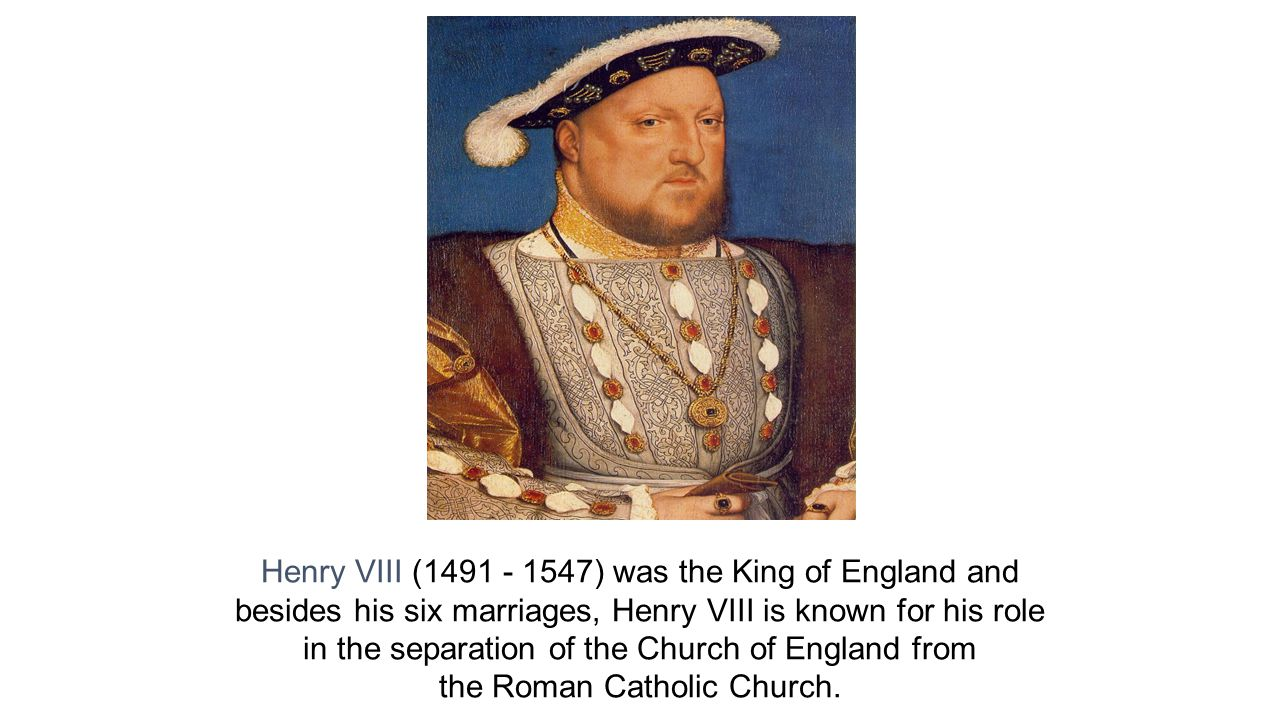 Henry VIII (1491 - 1547) was the King of England and