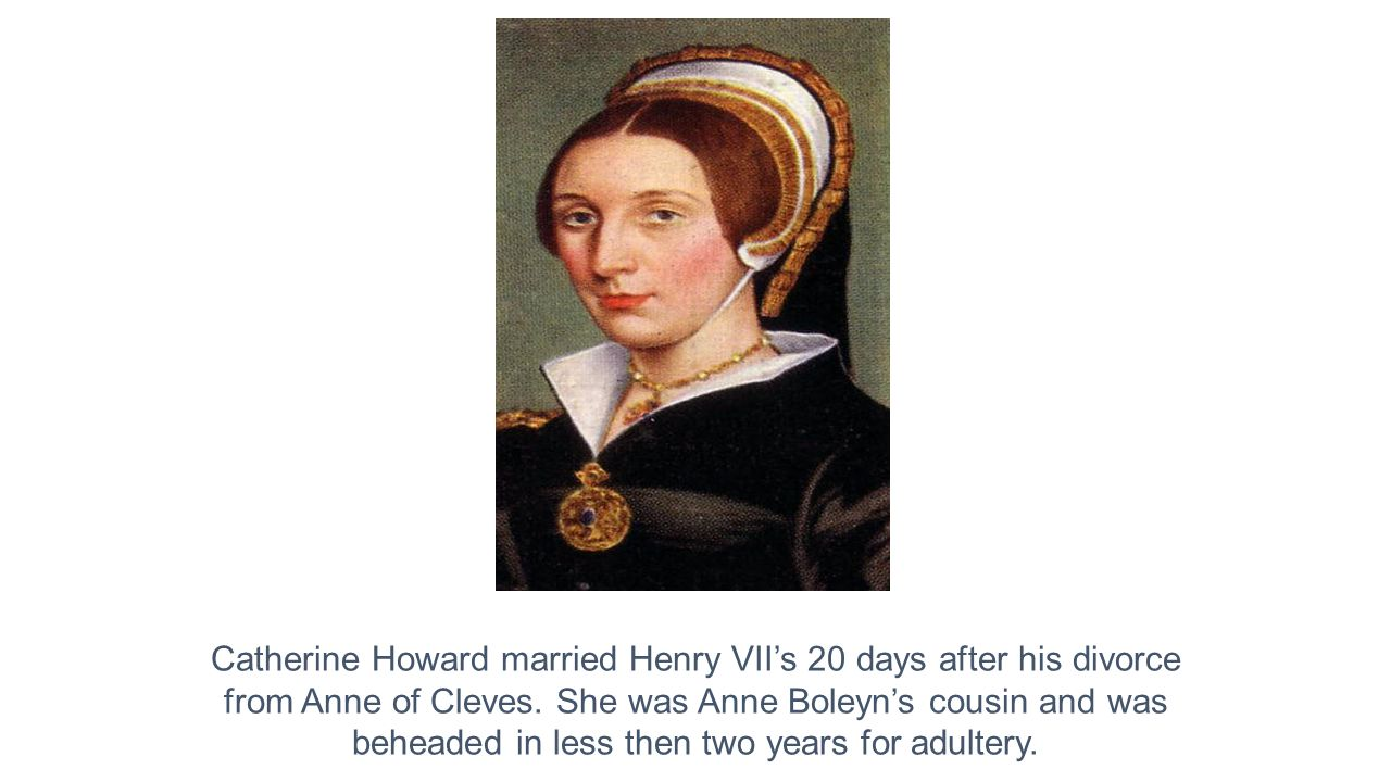 Catherine Howard married Henry VII's 20 days after his divorce from Anne of Cleves.