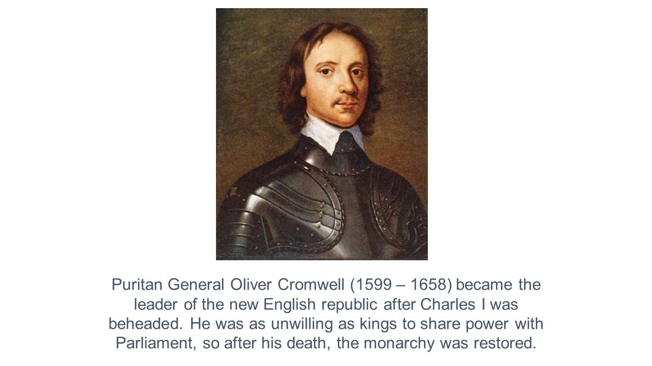 Puritan General Oliver Cromwell (1599 – 1658) became the leader of the new English republic after Charles I was beheaded.