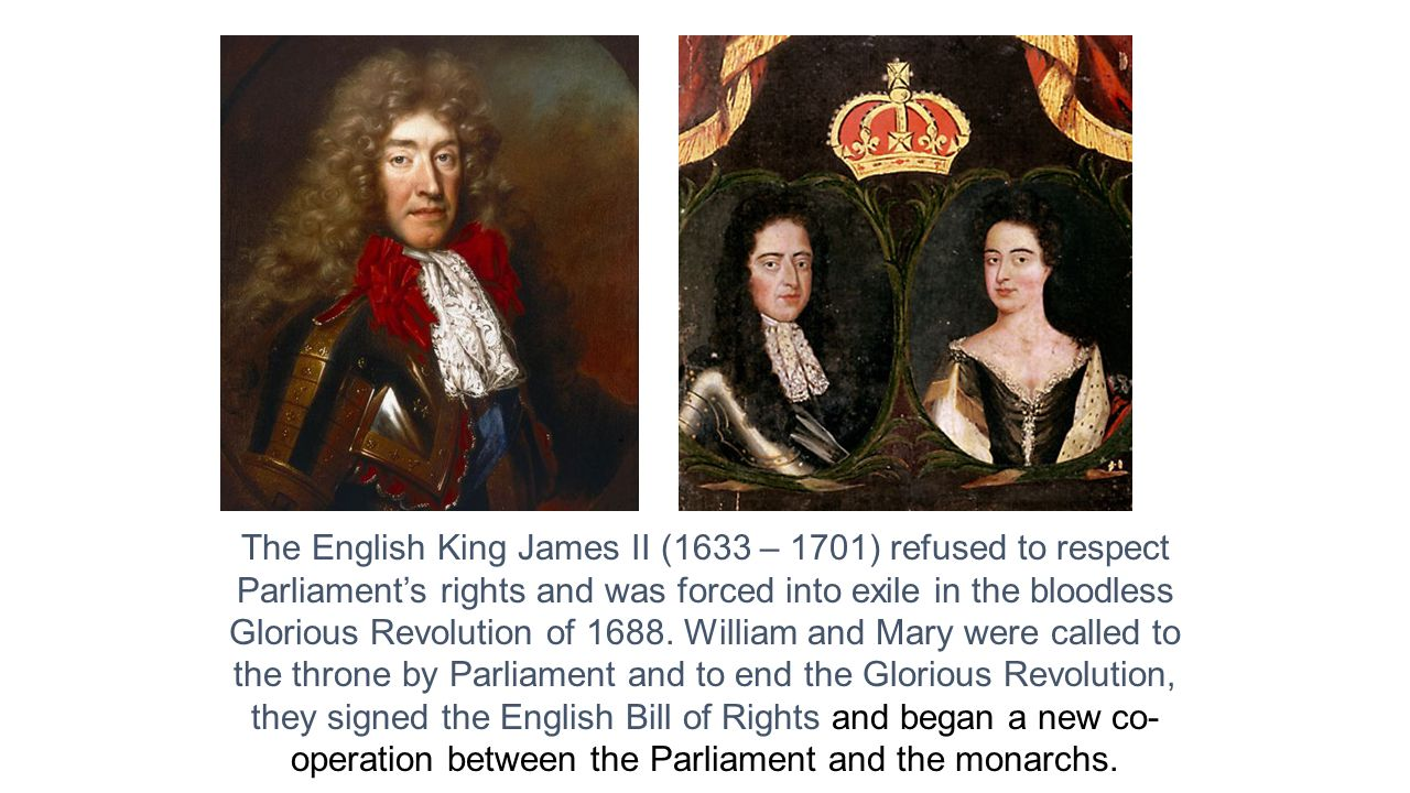 The English King James II (1633 – 1701) refused to respect Parliament's rights and was forced into exile in the bloodless Glorious Revolution of 1688.
