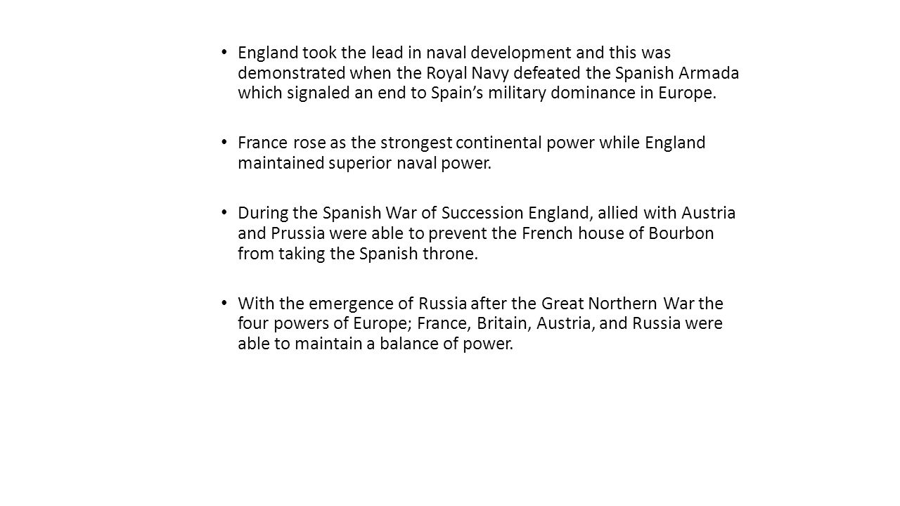 England took the lead in naval development and this was demonstrated when the Royal Navy defeated the Spanish Armada which signaled an end to Spain's military dominance in Europe.