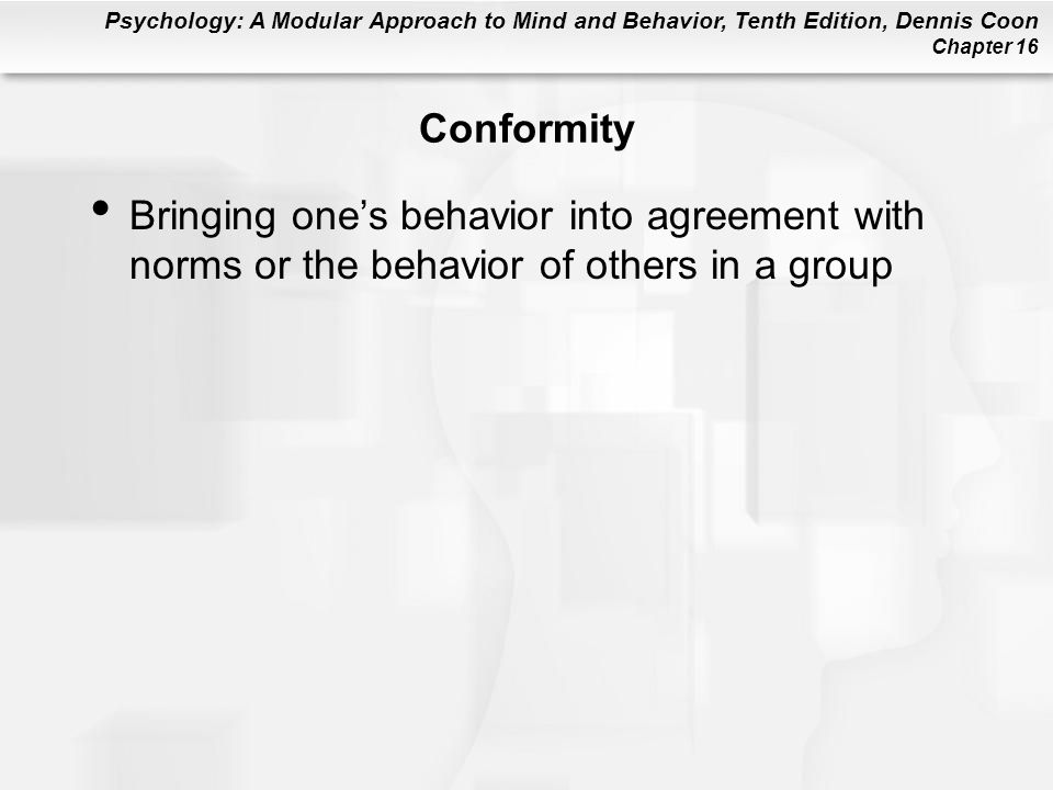 Conformity Bringing one's behavior into agreement with norms or the behavior of others in a group