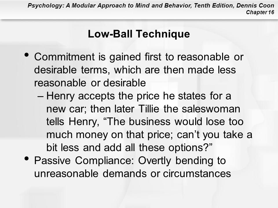 Low-Ball Technique Commitment is gained first to reasonable or desirable terms, which are then made less reasonable or desirable.