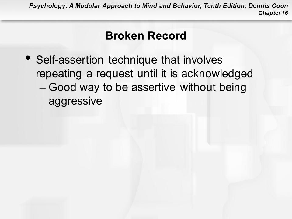 Broken Record Self-assertion technique that involves repeating a request until it is acknowledged.