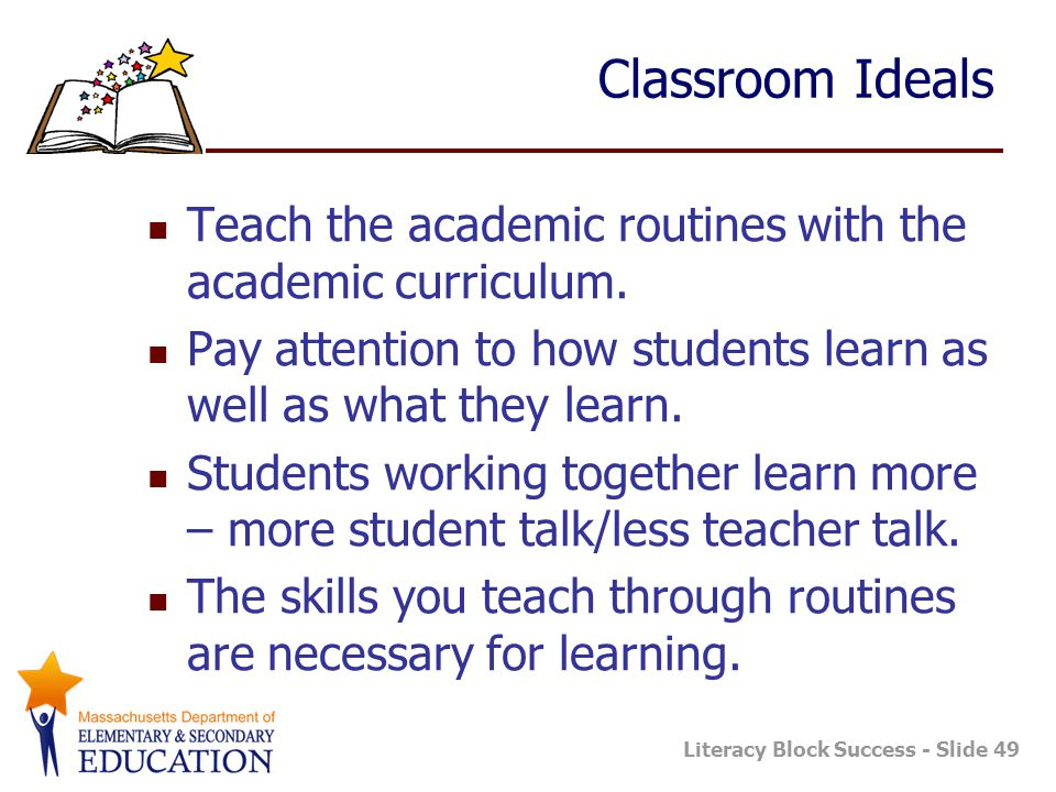Classroom Ideals Teach the academic routines with the academic curriculum. Pay attention to how students learn as well as what they learn.