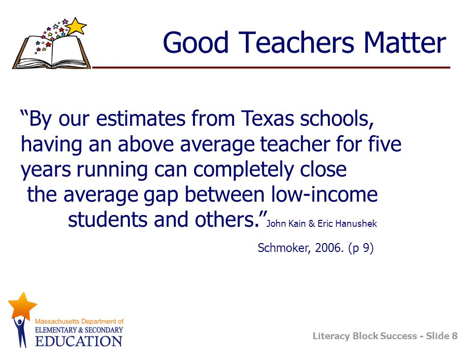 Good Teachers Matter By our estimates from Texas schools, having an above average teacher for five years running can completely close.