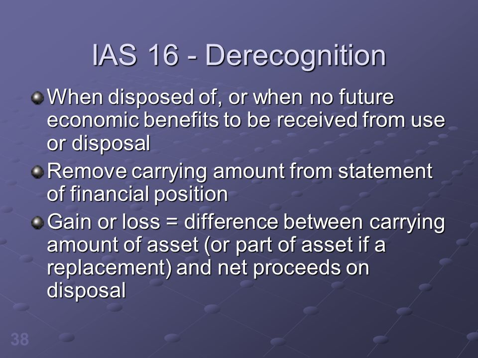 IAS 16 - Derecognition When disposed of, or when no future economic benefits to be received from use or disposal.